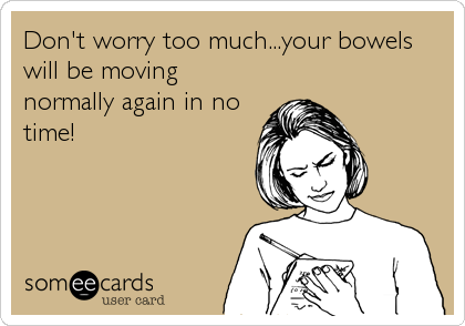 Don't worry too much...your bowels will be moving normally again in no time!