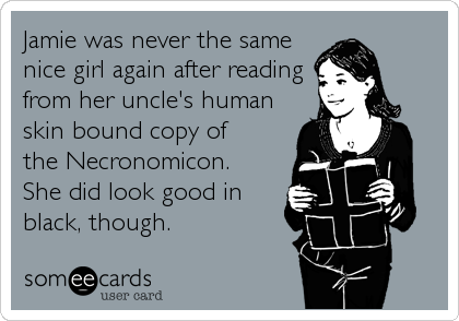 Jamie was never the same nice girl again after reading from her uncle's human skin bound copy of  the Necronomicon.  She did look good in<br /