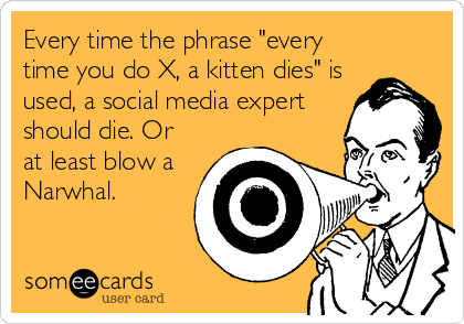 "Every time the phrase ""every time you do X, a kitten dies"" is used, a social media expert should die. Or at least blow a Narwhal."