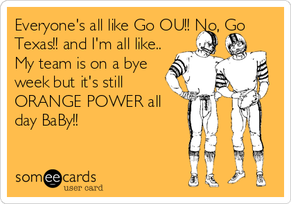 Everyone's all like Go OU!! No, Go Texas!! and I'm all like.. My team is on a bye week but it's still ORANGE POWER all day BaBy!!