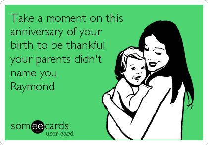 Take a moment on this anniversary of your birth to be thankful your parents didn't name you Raymond