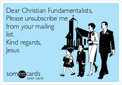 Dear Christian Fundamentalists, Please unsubscribe me from your mailing list. Kind regards, Jesus