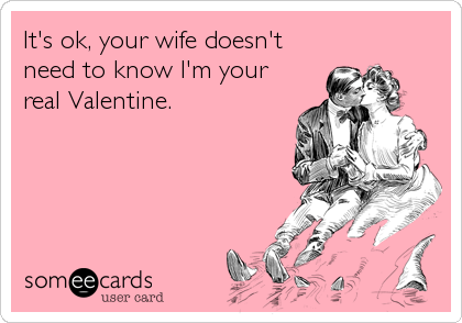 It's ok, your wife doesn't need to know I'm your real Valentine.