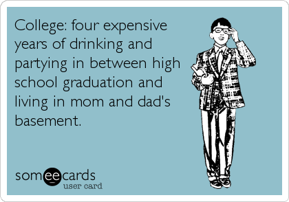 College: four expensive years of drinking and partying in between high school graduation and living in mom and dad's basement.