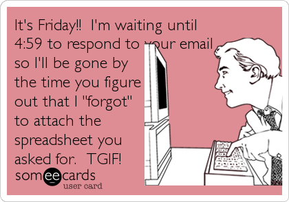 "It's Friday!!  I'm waiting until 4:59 to respond to your email so I'll be gone by the time you figure out that I ""forgot"" to attach the<br"