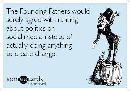The Founding Fathers would  surely agree with ranting about politics on social media instead of actually doing anything to create change.