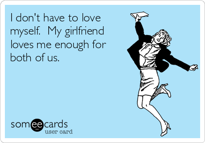 I don't have to love myself.  My girlfriend loves me enough for both of us.