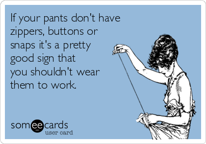 If your pants don't have zippers, buttons or snaps it's a pretty good sign that  you shouldn't wear them to work.