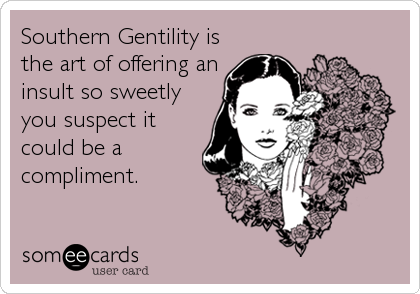 Southern Gentility is the art of offering an insult so sweetly you suspect it could be a compliment.