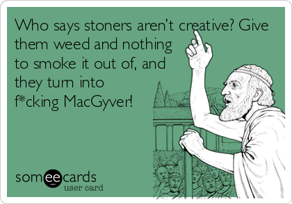 Who says stoners aren't creative? Give them weed and nothing to smoke it out of, and they turn into f*cking MacGyver!