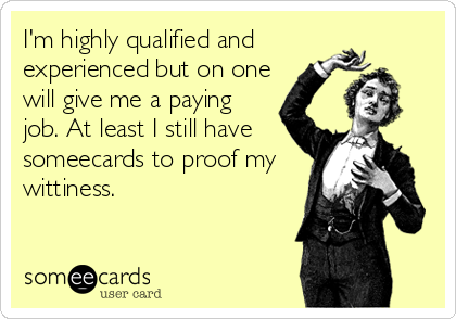 I'm highly qualified and experienced but on one will give me a paying job. At least I still have someecards to proof my wittiness.
