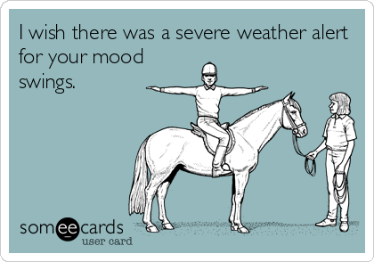 I wish there was a severe weather alert for your mood swings.