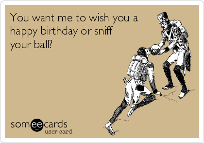 You want me to wish you a happy birthday or sniff your ball?