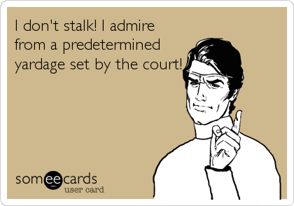I don't stalk! I admire from a predetermined yardage set by the court!