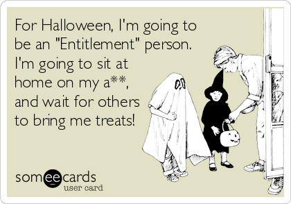 "For Halloween, I'm going to be an ""Entitlement"" person.  I'm going to sit at home on my a**, and wait for others to bring me treats!"