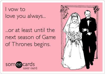 I vow to love you always...          ...or at least until the next season of Game of Thrones begins.