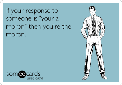 "If your response to someone is ""your a moron"" then you're the moron."