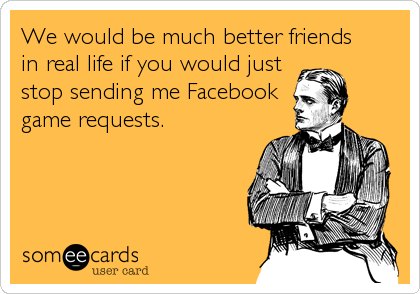 We would be much better friends  in real life if you would just stop sending me Facebook game requests.