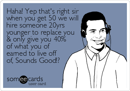 Haha! Yep that's right sir when you get 50 we will hire someone 20yrs younger to replace you & only give you 40% of what you of ear
