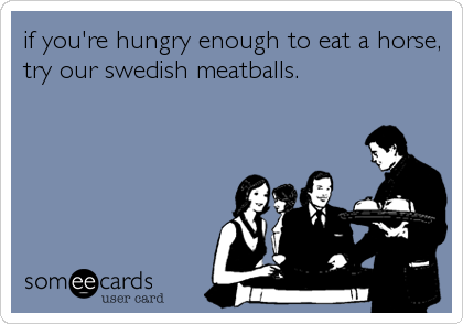 if you're hungry enough to eat a horse, try our swedish meatballs.