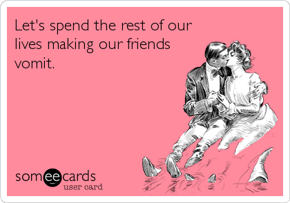 Let's spend the rest of our lives making our friends vomit.
