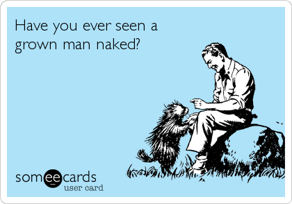 Have you ever seen a grown man naked?