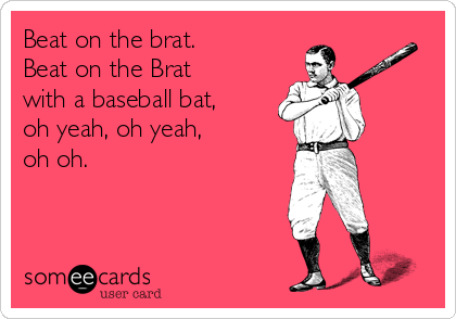 Beat on the brat. Beat on the Brat with a baseball bat, oh yeah, oh yeah, oh oh.