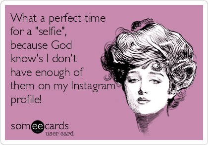 "What a perfect time for a ""selfie"", because God know's I don't have enough of them on my Instagram profile!"