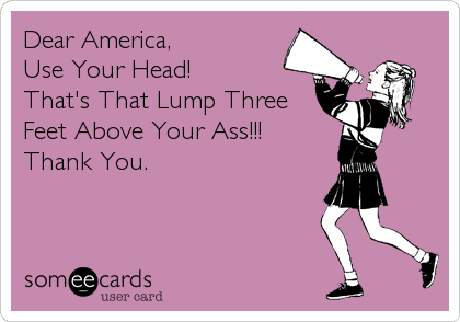 Dear America, Use Your Head! That's That Lump Three Feet Above Your Ass!!! Thank You.