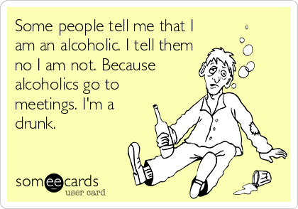 Some people tell me that I am an alcoholic. I tell them no I am not. Because alcoholics go to meetings. I'm a drunk.