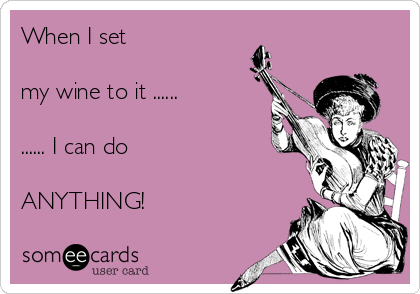 When I set   my wine to it ......  ...... I can do  ANYTHING!