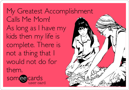 My Greatest Accomplishment Calls Me Mom!  As long as I have my kids then my life is complete. There is not a thing that I would not d