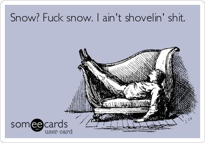Snow? Fuck snow. I ain't shovelin' shit.