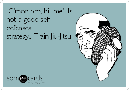 """C'mon bro, hit me"". Is not a good self defenses strategy....Train Jiu-Jitsu!"