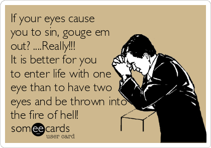 If your eyes cause you to sin, gouge em out? ....Really!!! It is better for you to enter life with one eye than to have two eyes and be thrown into the fire of hell!