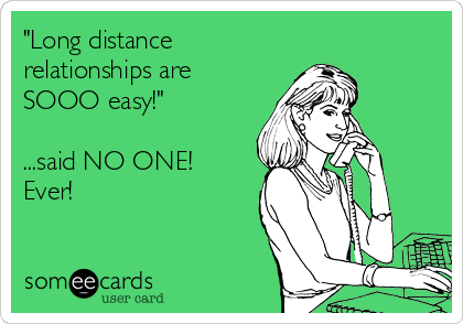 """Long distance relationships are SOOO easy!""  ...said NO ONE!  Ever!"