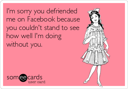I'm sorry you defriended me on Facebook because you couldn't stand to see how well I'm doing without you.