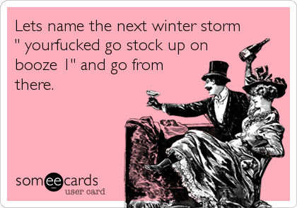 "Lets name the next winter storm "" yourfucked go stock up on booze 1"" and go from there."