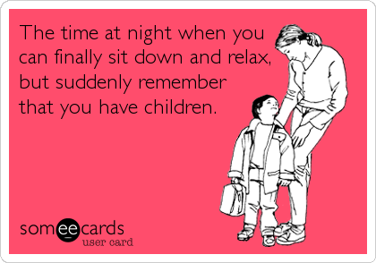 The time at night when you can finally sit down and relax, but suddenly remember that you have children.