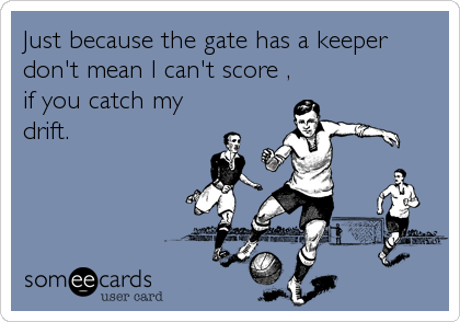Just because the gate has a keeper don't mean I can't score , if you catch my drift.