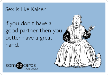Sex is like Kaiser.  If you don't have a good partner then you better have a great hand.
