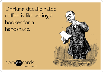 Drinking decaffeinated coffee is like asking a hooker for a handshake.
