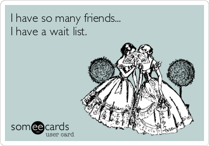 I have so many friends... I have a wait list.