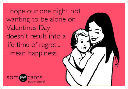 I hope our one night not wanting to be alone on Valentines Day doesn't result into a life time of regret... I mean happiness.