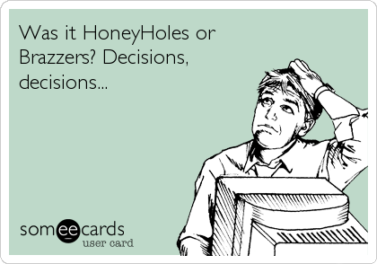 Was it HoneyHoles or Brazzers? Decisions, decisions...