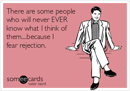 There are some people who will never EVER know what I think of  them....because I fear rejection.