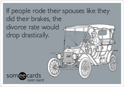If people rode their spouses like they did their brakes, the divorce rate would drop drastically.