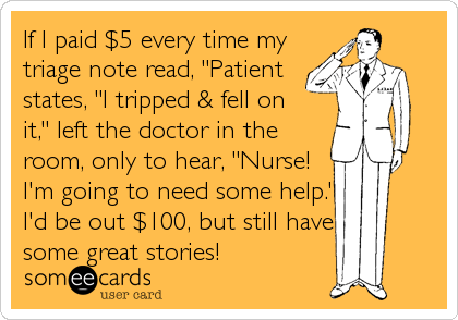 "If I paid $5 every time my triage note read, ""Patient states, ""I tripped & fell on it,"" left the doctor in the room, only to hear, ""Nur"