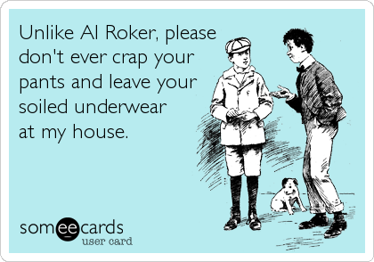 Unlike Al Roker, please don't ever crap your pants and leave your soiled underwear at my house.