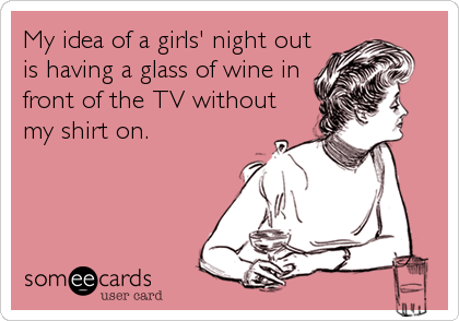 My idea of a girls' night out is having a glass of wine in front of the TV without my shirt on.